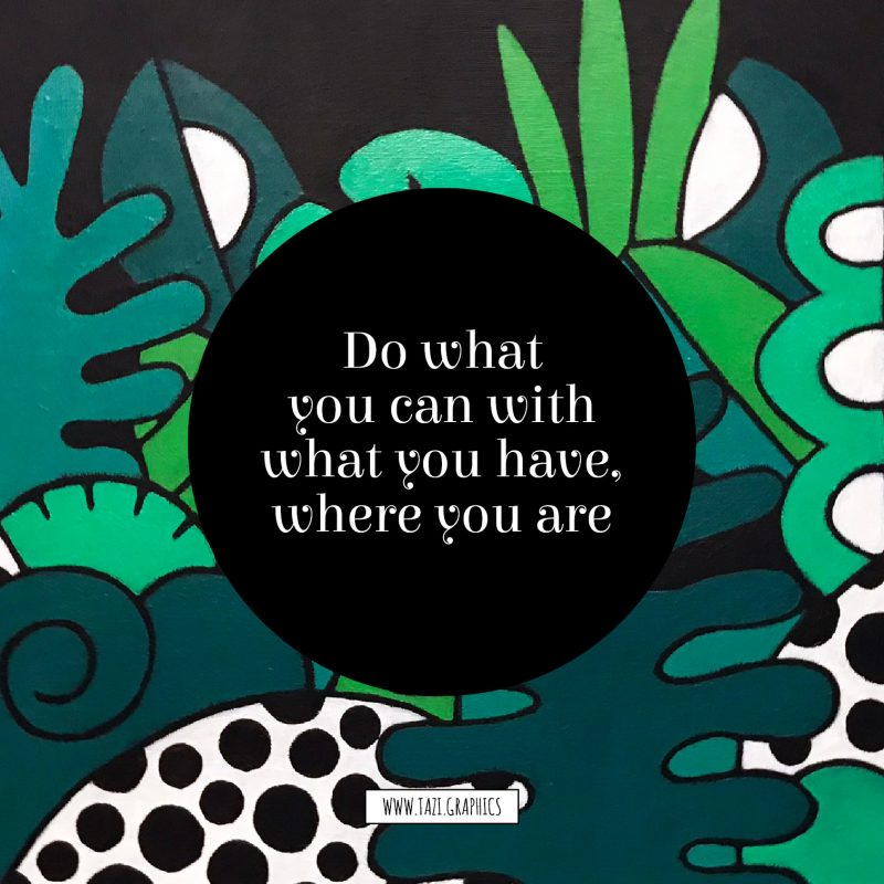 Do what you can with what you have, where you are