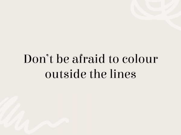 Don't be afraid to colour outside the lines