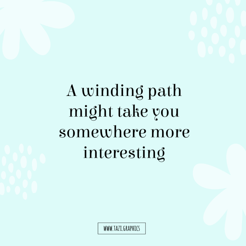 A winding path might take you somewhere more interesting