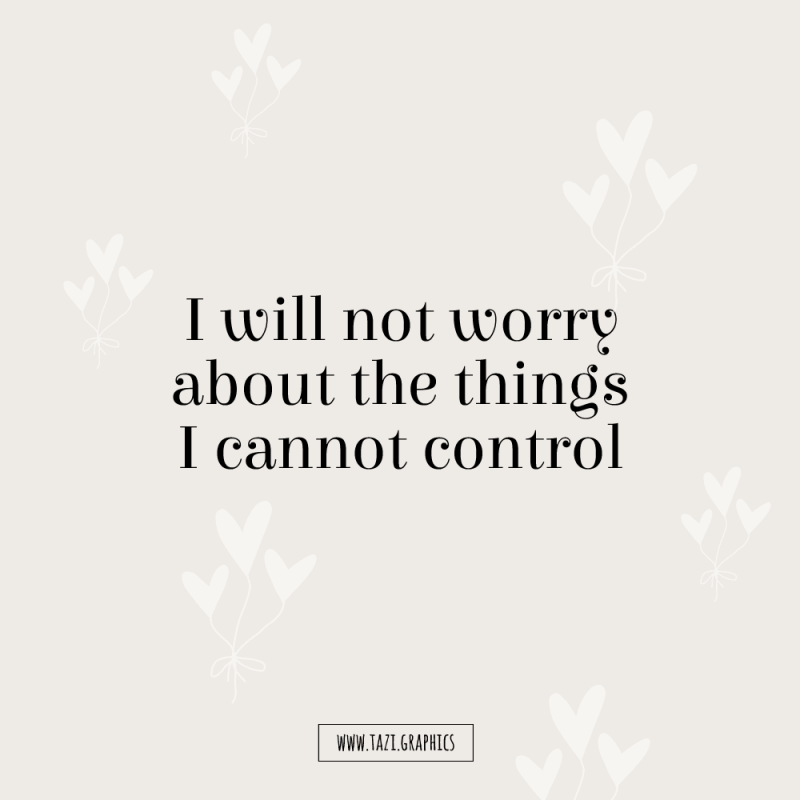 I will not worry about the things I cannot control